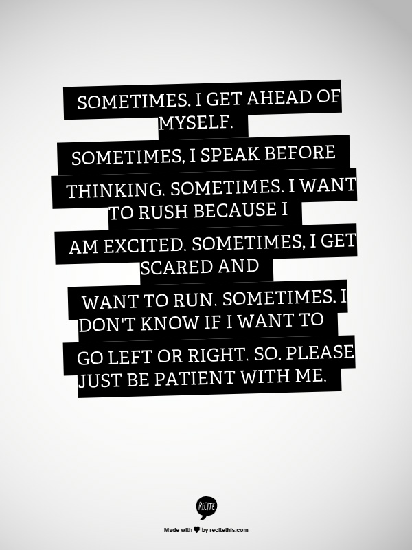 Sometimes, I get ahead of myself.  Sometimes, I speak before thinking.  Sometimes, I want to rush because I am excited.  Sometimes, I get scared and want to run.  Sometimes, I don't know if I want to go left or right.  So, please just be patient with me.