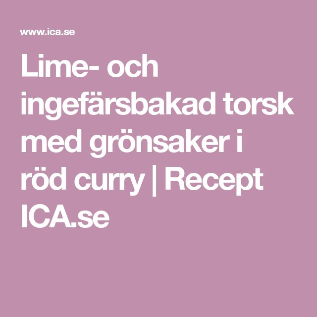 Lime- och ingefärsbakad torsk med grönsaker i röd curry | Recept ICA.se