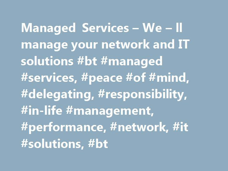 Managed Services – We – ll manage your network and IT solutions #bt #managed #services, #peace #of #mind, #delegating, #responsibility, #in-life #management, #performance, #network, #it #solutions, #bt http://sierra-leone.remmont.com/managed-services-we-ll-manage-your-network-and-it-solutions-bt-managed-services-peace-of-mind-delegating-responsibility-in-life-management-performance-network-it-solutions-b/  # Global business Network services Filter by sub category Access choices Application…