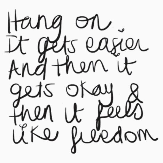 Taylor Swift - Hang on. It gets easier. And then it gets okay, and then it feels like freedom.