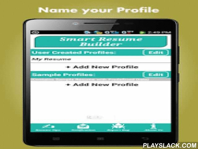 Smart Resume Builder / CV Free  Android App - playslack.com ,  Smart Resume Builder CV Free app is an all in one solution for building Innovative and Leading Edge Resume / Curriculum Vitae. If this is the first time you are trying to write a professional resume / curriculum vitae for finding your dream job, this free resume maker app will help you to get on a right track of resume writing.With the simple User-Friendly Interface Smart Resume Builder CV Free, allows you to build resumes in just about a minute with different Languages and different formats.Smart Resume Builder CV Free Jobs contains different types of Professional Resume Formats. You can also change your font size and style as desired. There are several resume formats included, you can use them to help you create a great looking Resume / Curriculum Vitae to help you in your job search.Write Your Resume / Curriculum Vitae is very simple with this free resume maker ! Just fill in the blanks to create your resume / curriculum vitae and Save as PDF file. Smart Resume Builder CV Free Jobs includes preview PDF and share to email option so you can email from your device. Edit/Modify any field any time during the Resume Creation process.Smart Resume Builder CV Free Jobs app allows you to add as many sections as needed; you can also edit the section heading as required. This functionality with this free resume maker app differentiate from other resume apps Smart Resume Builder uses PDF rendering technology so you can save your resume as a PDF document. This means you do not have to worry about your resume losing the format when you send it.It aims to give you lots of help in writing a great resume. Obviously, it includes Resume templates with customization of background font style and size. From the available resume templates you can choose preferable resume format.Smart Resume Builder CV Free Jobs app or free resume maker app comes with Sample Profile which includes predefined data in it, which allows you to create resume very easily.You Can Email Your Resume Right From Your Android Phone!Smart Resume Builder app guides you to create your resume so that you can avoid mistakes while creating your resume, which would cost you your job.Note Feel free to contact us for feedback, bug reporting and feature request. We always love to hear from our users.