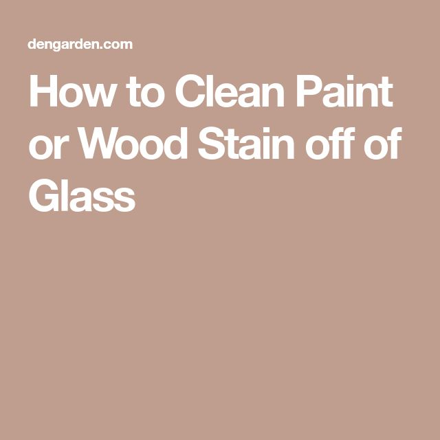 How to Clean Paint or Wood Stain off of Glass