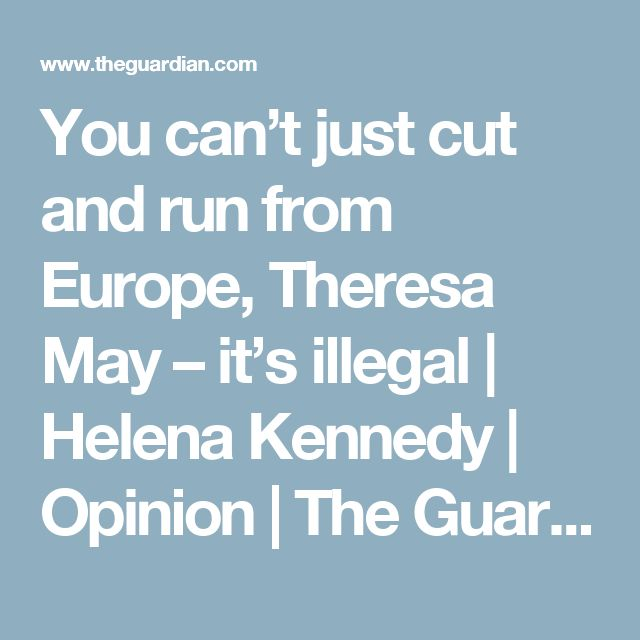 You can't just cut and run from Europe, Theresa May – it's illegal | Helena Kennedy | Opinion | The Guardian