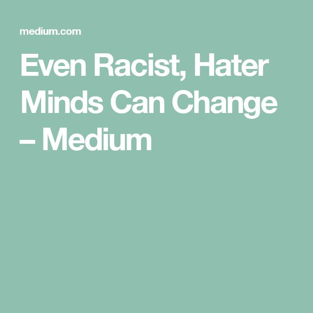 Even Racist, Hater Minds Can Change – Medium