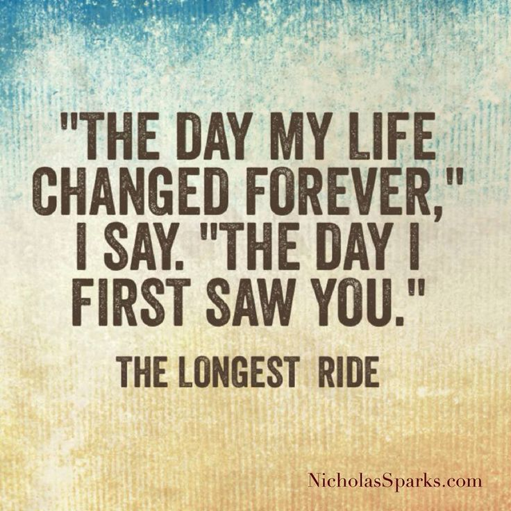 """The day my life changed forever,"" I say, ""The day I first saw you."" - The Longest Ride"