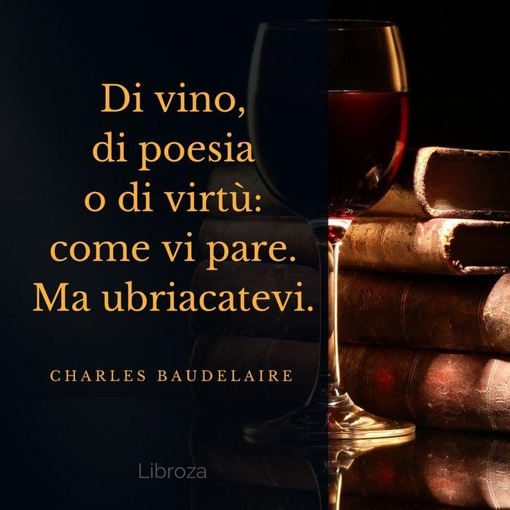 Di vino, di poesia o di virtù: come vi pare. Ma ubriacatevi. (C. Baudelaire) - Libroza.com