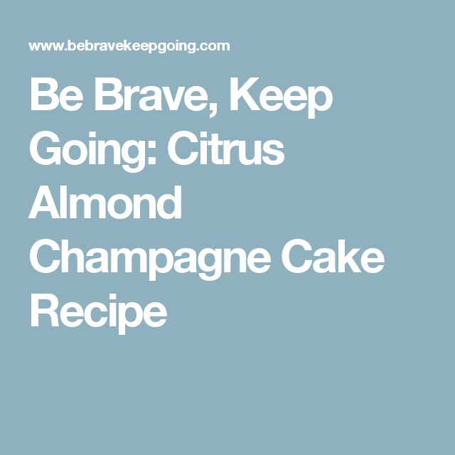 Be Brave, Keep Going: Citrus Almond Champagne Cake Recipe
