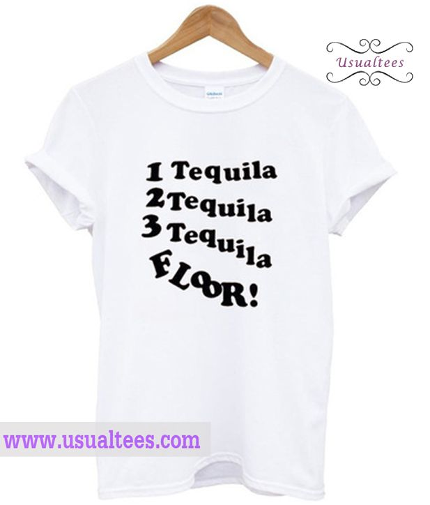 1 Tequila 2 Tequila 3 Tequila Floor T Shirt Shirts T Shirt Shirt Style