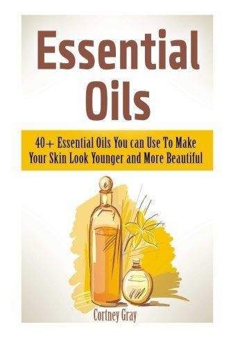 Essential Oils: 40+ Essential Oils You can Use To Make Your Skin Look Younger and More Beautiful (Essential Oils, essential oils book, distiller essential oil) - Aromatherapy 4 Mom