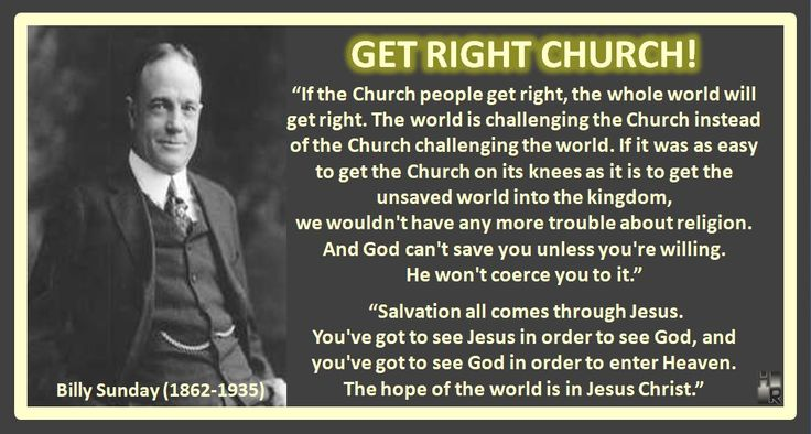 """GET RIGHT CHURCH! Billy Sunday (1862-1935)  """"If the Church people get right, the whole world will get right. The world is challenging the Church instead of the Church challenging the world. If it was as easy to get the Church on its knees as it is to get the unsaved world into the kingdom,  we wouldn't have any more trouble about religion.   And God can't save you unless you're willing.  He won't coerce you to it."""" """"Salvation all comes through Jesus..."""
