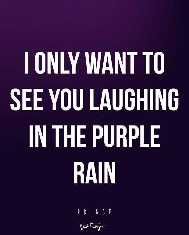 I only want to see you laughing in the purple rain. — Prince