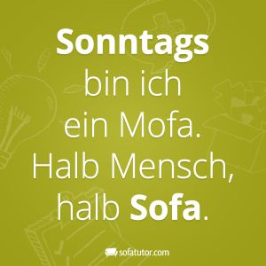 """Spruch: """"Sonntags bin ich ein Mofa. Halb Mensch, halb Sofa."""" Oder doch nicht nur sonntags? (http://magazin.sofatutor.com/schueler/)"""
