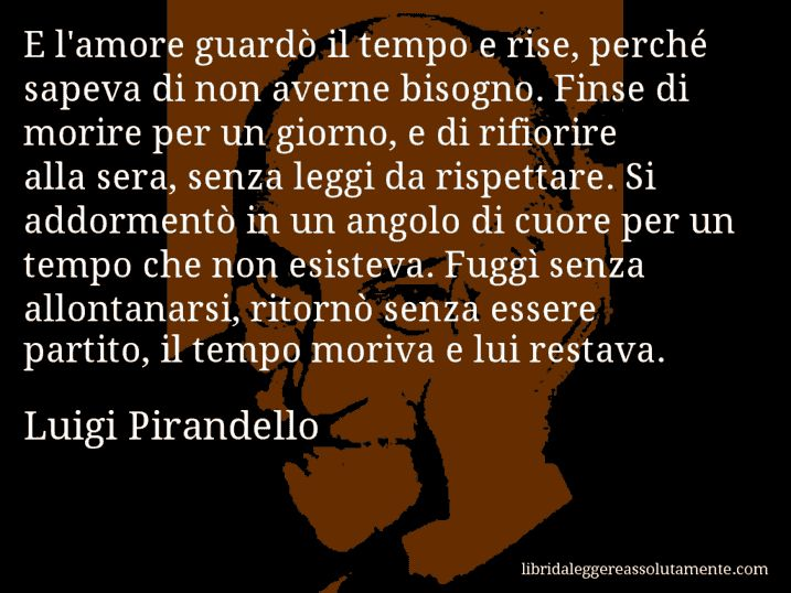Aforisma di Luigi Pirandello , E l'amore guardò il tempo e rise, perché sapeva…
