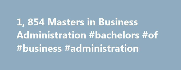 1, 854 Masters in Business Administration #bachelors #of #business #administration http://montana.remmont.com/1-854-masters-in-business-administration-bachelors-of-business-administration/  # Business Administration About Find out more information about Business Administration Business administration deals with the performance or management of business operations in regards to making or implementing major decisions. The business administration discipline focuses on efficient methods on how…