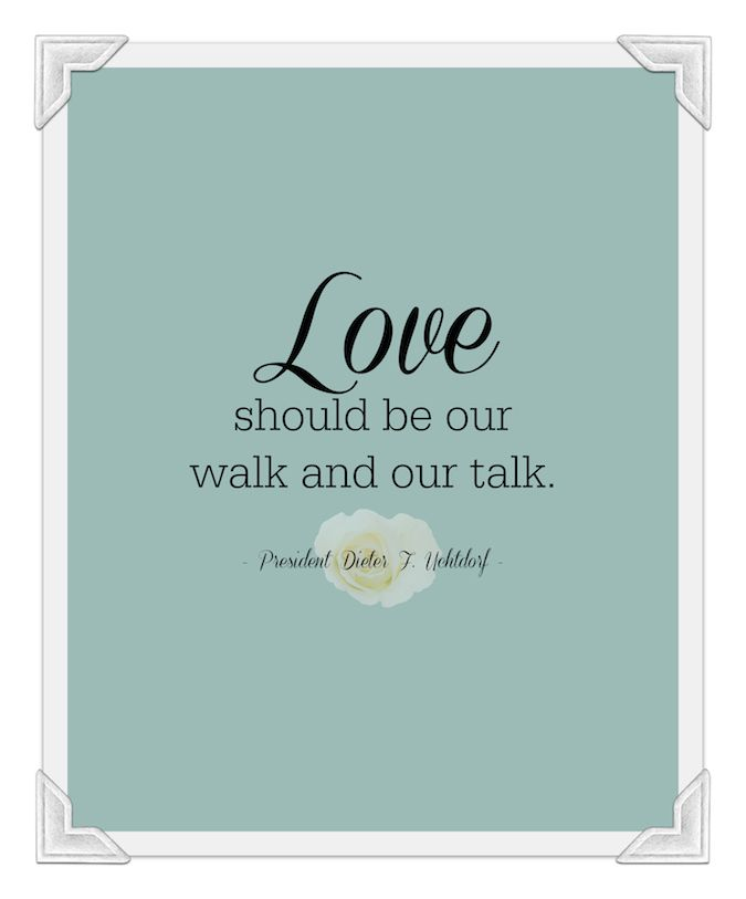 """""""Love should be our walk and our talk."""" - Dieter F. Uchtdorf"""