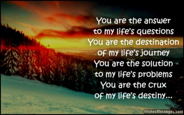 You are the answer to my life's questions, you are the destination of my life's journey. You are the solution to my life's problems, you are the crux of my life's destiny. via WishesMessages.com