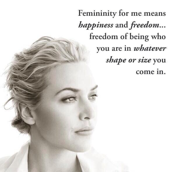 """Femininity for me means happiness and freedom ... freedom of being who you are in whatever shake or size you come in.""  ~ Kate Winslet"