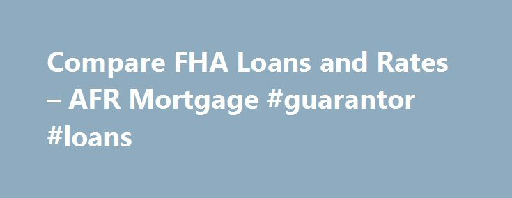 Compare FHA Loans and Rates – AFR Mortgage #guarantor #loans http://loan-credit.remmont.com/compare-fha-loans-and-rates-afr-mortgage-guarantor-loans/  #fha home loans # Your Source for Great FHA Home Loans FHA mortgage loans are an attractive mortgage solution for a purchase or refinance because today s FHA mortgage rates are near historic lows. The guidelines are also flexible allowing more people to qualify. Whether you have had credit issues in the past or are […]