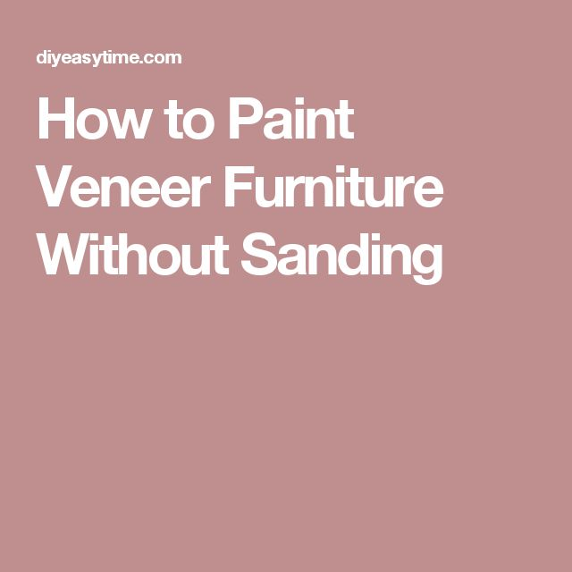 How to Paint Veneer Furniture Without Sanding                                                                                                                                                                                 More
