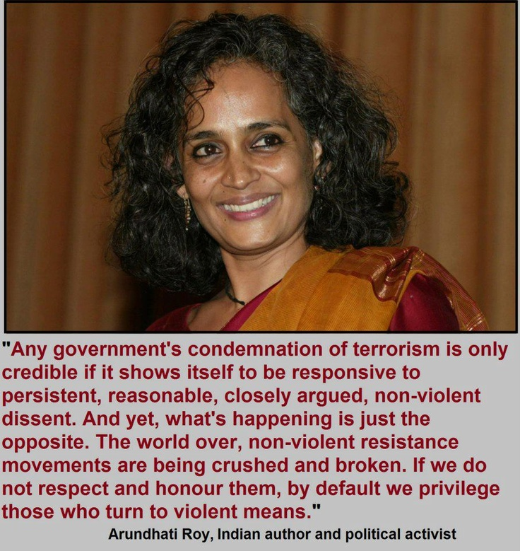 "Any government's condemnation of terrorism is only credible if it shows itself to be responsive to persistent, reasonable, closely argued, non-violent dissent. And yet, what's happening is just the opposite. The world over, non-violent resi  stance movements are being crushed and broken. If we do not respect and honour them, by default we privilege those who turn to violent means.""    ~ Arundhati Roy, Indian author and political activist"