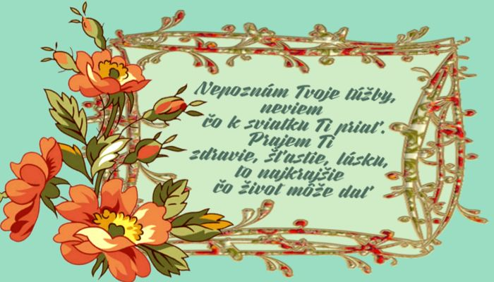 Nepoznám Tvoje túžby, neviem, čo k sviatku Ti priať. Prajem Ti zdravie, šťastie a lásku, to najkrajšie, čo život Ti môže dať