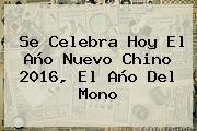 http://tecnoautos.com/wp-content/uploads/imagenes/tendencias/thumbs/se-celebra-hoy-el-ano-nuevo-chino-2016-el-ano-del-mono.jpg Año Nuevo Chino 2016. Se celebra hoy el Año Nuevo Chino 2016, el año del mono, Enlaces, Imágenes, Videos y Tweets - http://tecnoautos.com/actualidad/ano-nuevo-chino-2016-se-celebra-hoy-el-ano-nuevo-chino-2016-el-ano-del-mono/