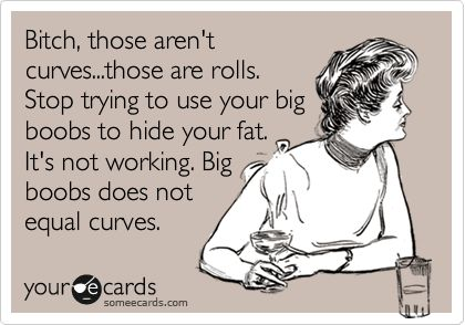 Bitch, those aren't curves...those are rolls. Stop trying to use your big boobs to hide your fat. It's not working. Big boobs does not equal curves.