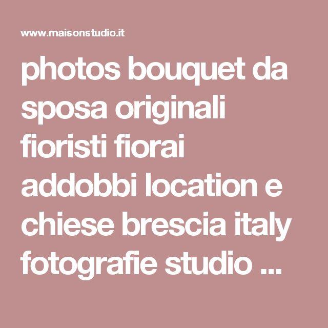 photos bouquet da sposa originali fioristi fiorai addobbi location e chiese brescia italy fotografie studio maison brescia