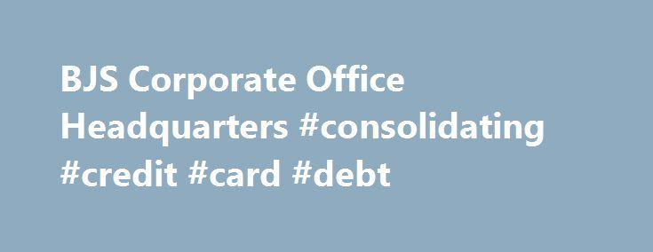 BJS Corporate Office Headquarters #consolidating #credit #card #debt http://debt.nef2.com/bjs-corporate-office-headquarters-consolidating-credit-card-debt/  #langhorne debt solutions # Corporate Office Headquarters is your directory of major corporations headquarters, and corporate offices. We provide corporate contact information including addresses, email, fax numbers and telephone numbers. Also, the opportunity to review, rate, praise or publish a complaint about your customer experiences…