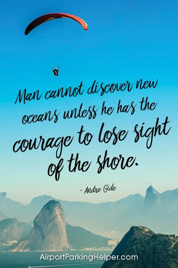 Man cannot discover new oceans unless he has the courage to lose sight of the shore. - Andre Gide. Top travel quotes and travel sayings that will inspire you to plan a new adventure. Enjoy and share these quotes about travel with your friends and family, courtesy of https://airportparkinghelper.com where you'll find cheap airport parking tips, coupons and other budget travel deals. Embrace your wanderlust!