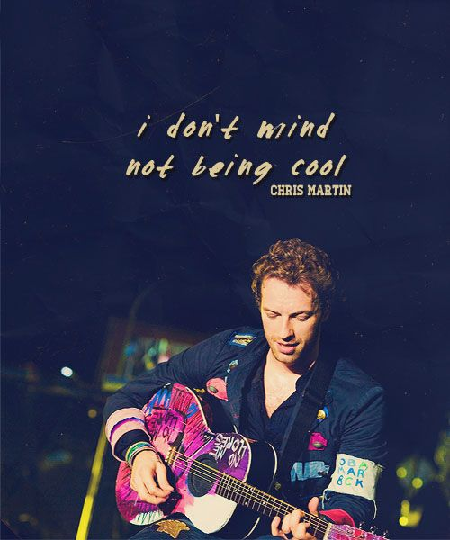 Wise words spoken by the one and only Chris Martin. You don't know how cool you are!
