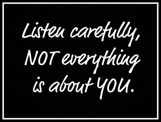 Listen carefully not everything is about you!!!!  Seriously how do people just jump to conclusions and accusations and bitterness??  Sad life for them