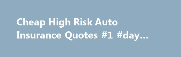 Cheap High Risk Auto Insurance Quotes #1 #day #insurance http://insurance.remmont.com/cheap-high-risk-auto-insurance-quotes-1-day-insurance/  #vehicle insurance quote # What is High Risk Auto Insurance? If your driving record is less than perfect, you may be looking for high risk car insurance. High risk policies are designed for drivers who are considered a higher risk to insure because of past traffic violations or accidents. Insurance providers may offer these drivers […]The post Cheap…