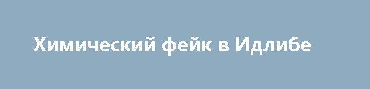 Химический фейк в Идлибе http://rusdozor.ru/2017/04/13/ximicheskij-fejk-v-idlibe/  Большой и очень подробный разбор провокации в Хан-Шейхуне. Химический фейк в Идлибе Материалы независимого журналистского расследования обстоятельств фальсификации «химической атаки», якобы проведенной авиацией сирийских правительственных войск по городу Хан-Шейхун в провинции Идлиб, послужившей поводом для американского удара крылатыми ракетами по ...