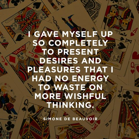 I gave myself up so completely to present desires and pleasures that I had no energy to waste on more wishful thinking. — Simone de Beauvoir