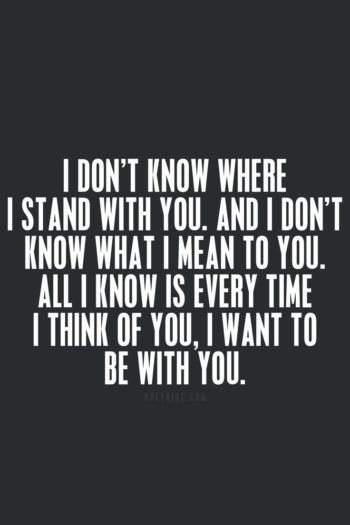 Quotes about love & Love Quotes - I don't know where I stand with you, and I don't know what I mean to you. All I know is every time I think of you, I want to be with you.