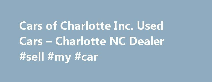 Cars of Charlotte Inc. Used Cars – Charlotte NC Dealer #sell #my #car http://cars.nef2.com/cars-of-charlotte-inc-used-cars-charlotte-nc-dealer-sell-my-car/  #used cars charlotte nc # Cars of Charlotte Inc. – Charlotte NC, 28206 Charlotte Used Cars, Used Pickup Trucks 28206 Serving Belmont, NC Charlotte, NC We carry a complete selection of Used Cars, Used Pickup Trucks inventory available in our dealership located in Charlotte, NC. At Cars of Charlotte Inc. we are your place to be for all of…