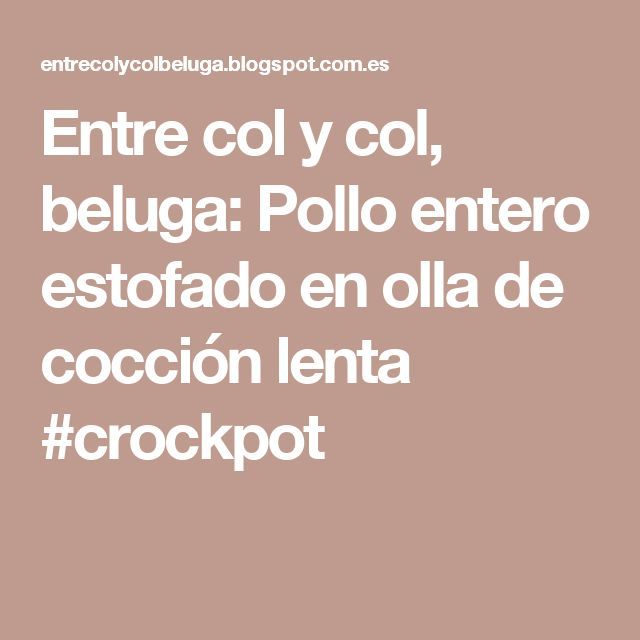 Entre col y col, beluga: Pollo entero estofado en olla de cocción lenta  #crockpot