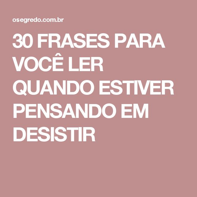 30 FRASES PARA VOCÊ LER QUANDO ESTIVER PENSANDO EM DESISTIR