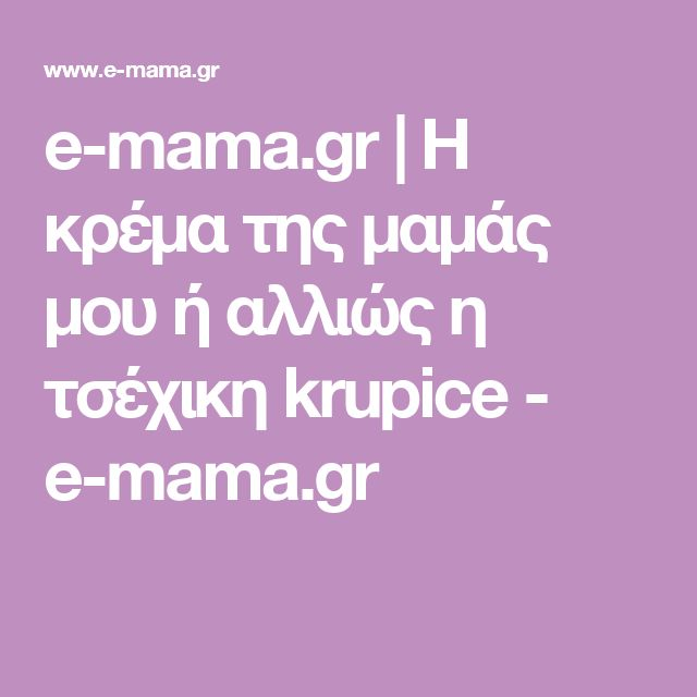 e-mama.gr | Η κρέμα της μαμάς μου ή αλλιώς η τσέχικη krupice - e-mama.gr