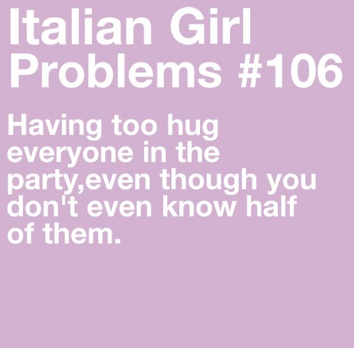 "Italian Girl Problems #106...not that you ""have to""...automatic ""wanting to"" because everyone is family!  ;)"