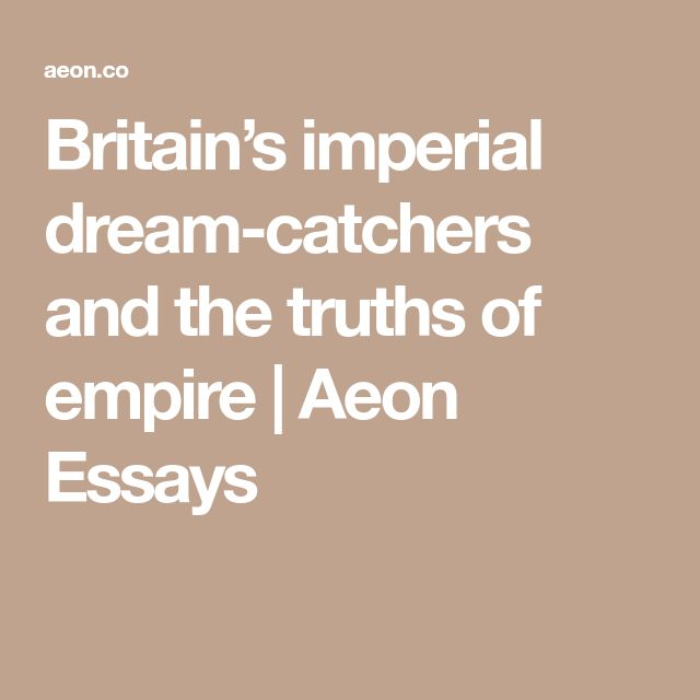 Britain's imperial dream-catchers and the truths of empire | Aeon Essays