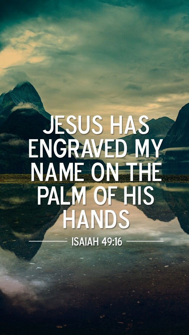 Behold, I have graven thee upon the palms of my hands; thy walls are continually before me.   Isaiah 49:16