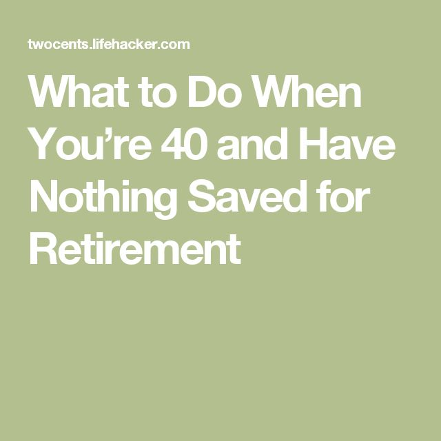 What to Do When You're 40 and Have Nothing Saved for Retirement