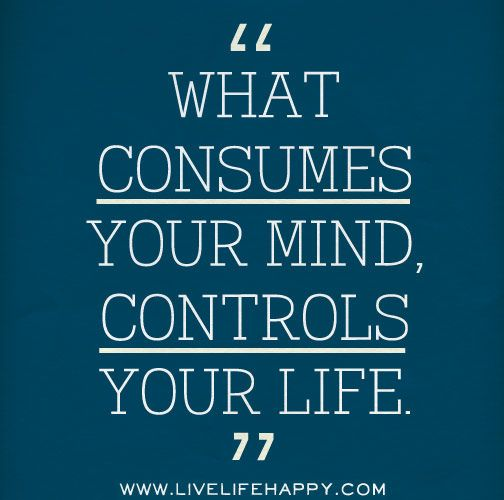 What consumes your mind, controls your life. by deeplifequotes, via Flickr