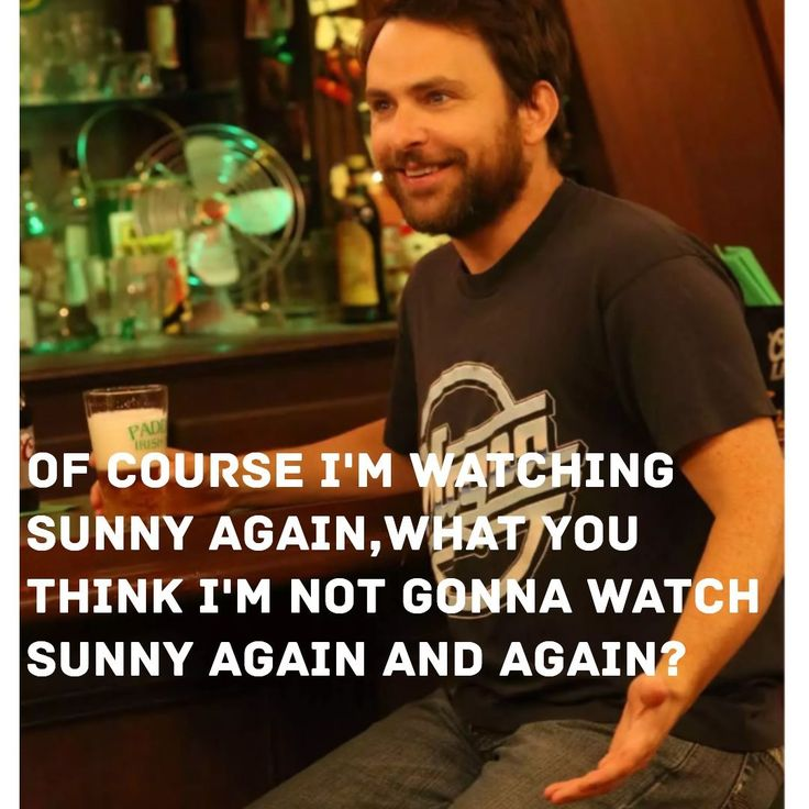 Watching it's always sunny in Philadelphia...because if I'm going to do something, you'd better believe it's gonna be cool!