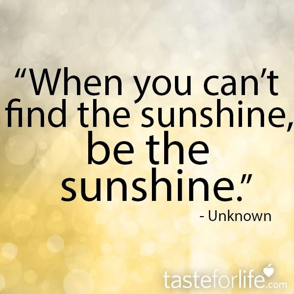 """When you can't find the sunshine, be the sunshine."" - Unknown"