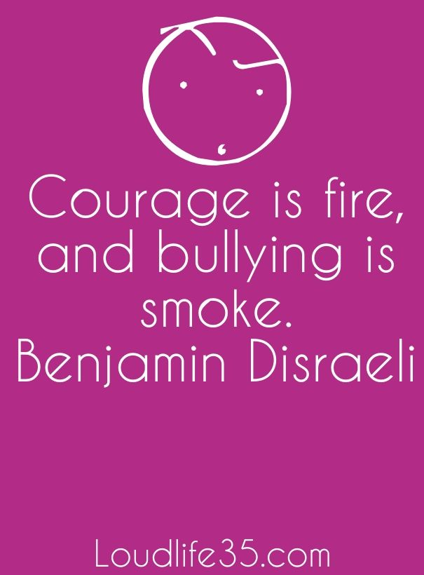 Check out my new PixTeller design! :: Courage is fire, and bullying is smoke. benjamin disraeli lo...