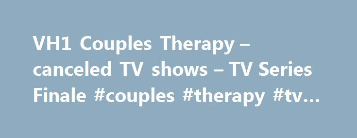 VH1 Couples Therapy – canceled TV shows – TV Series Finale #couples #therapy #tv #show http://sierra-leone.remmont.com/vh1-couples-therapy-canceled-tv-shows-tv-series-finale-couples-therapy-tv-show/  # VH1 Couples Therapy Hit the Floor: New VH1 Series to Debut, Others Return VH1 Couples Therapy: Season Two Starts October 3rd The Latest The Brady Bunch: Stars Reunite to Honor Florence Henderson Boy Band: Producer Timbaland Joins New ABC Music Competition Room 104: HBO Teases Duplass Bros…