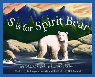 S is for spirit bear: A British Columbia alphabet by Gregory Roberts.